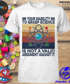 Official your inability to grasp science is not a valid argument against it vintage shirt